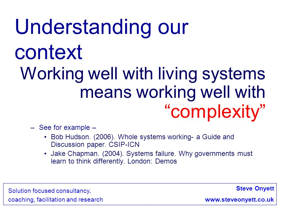 Steve Onyett www.steveonyett.co.uk Solution focused consultancy, coaching, facilitation and research Properties of Wicked problems Each problem can be seen as a symptom of another problem Discrepancies can be explained in numerous ways- because people have different definitions of the problem You have no right to be wrong- there is too much at stake.