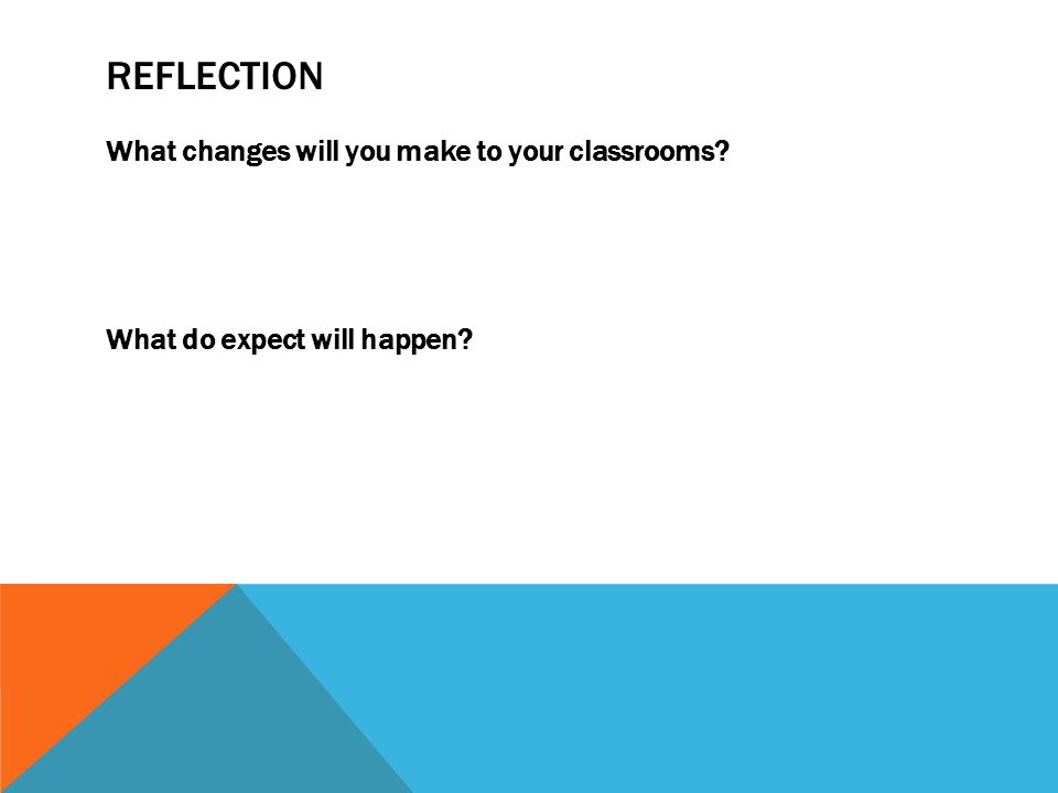 REFLECTION What changes will you make to your classrooms? What do expect will happen?