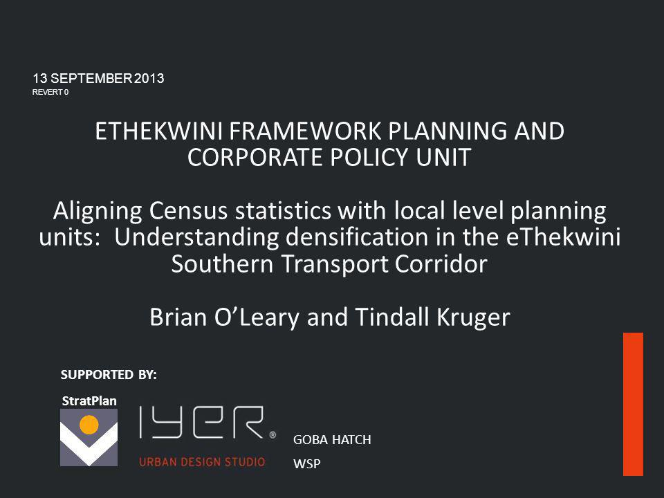 ETHEKWINI FRAMEWORK PLANNING BRANCH AND CORPORATE POLICY UNIT StratPlan 1 ETHEKWINI FRAMEWORK PLANNING AND CORPORATE POLICY UNIT Aligning Census statistics with local level planning units: Understanding densification in the eThekwini Southern Transport Corridor Brian OLeary and Tindall Kruger 13 SEPTEMBER 2013 REVERT 0 SUPPORTED BY: GOBA HATCH WSP StratPlan