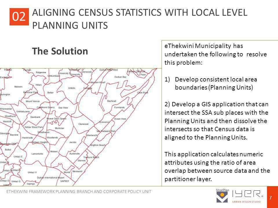 ETHEKWINI FRAMEWORK PLANNING BRANCH AND CORPORATE POLICY UNIT StratPlan 7 ALIGNING CENSUS STATISTICS WITH LOCAL LEVEL PLANNING UNITS The Solution 02 eThekwini Municipality has undertaken the following to resolve this problem: 1)Develop consistent local area boundaries (Planning Units) 2) Develop a GIS application that can intersect the SSA sub places with the Planning Units and then dissolve the intersects so that Census data is aligned to the Planning Units.