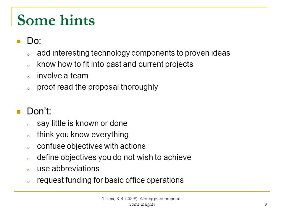 Some hints Do: o add interesting technology components to proven ideas o know how to fit into past and current projects o involve a team o proof read the proposal thoroughly Dont: o say little is known or done o think you know everything o confuse objectives with actions o define objectives you do not wish to achieve o use abbreviations o request funding for basic office operations Thapa, R.B.