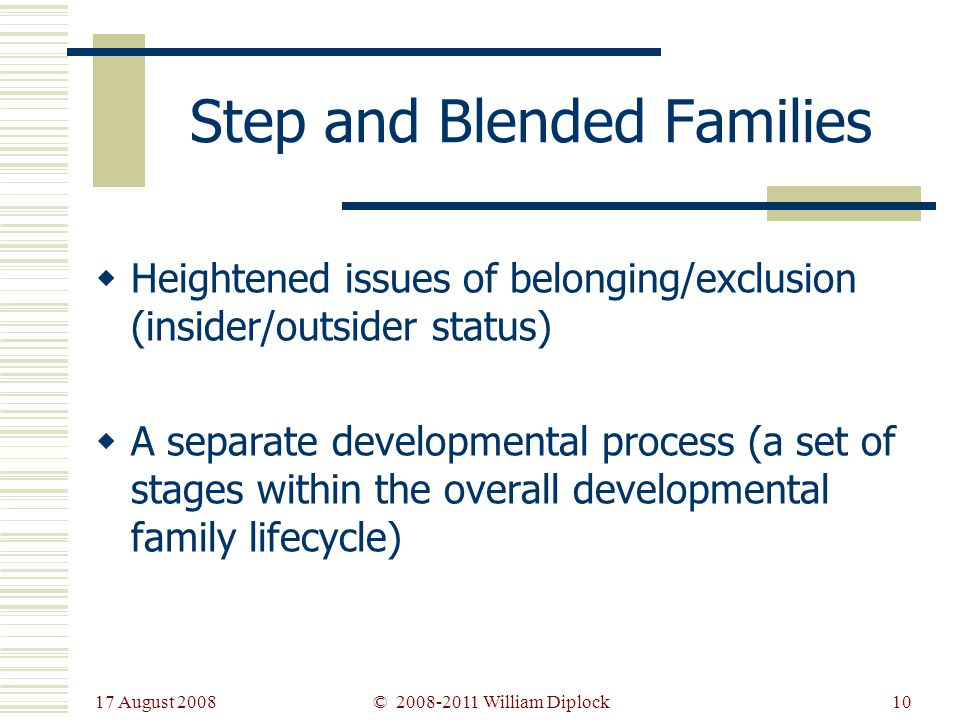 17 August 2008 10 Step and Blended Families Heightened issues of belonging/exclusion (insider/outsider status) A separate developmental process (a set of stages within the overall developmental family lifecycle) © 2008-2011 William Diplock