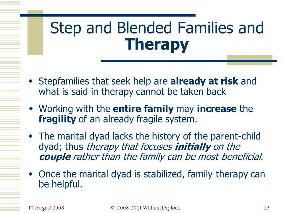 17 August 2008 25 Stepfamilies that seek help are already at risk and what is said in therapy cannot be taken back Working with the entire family may increase the fragility of an already fragile system.
