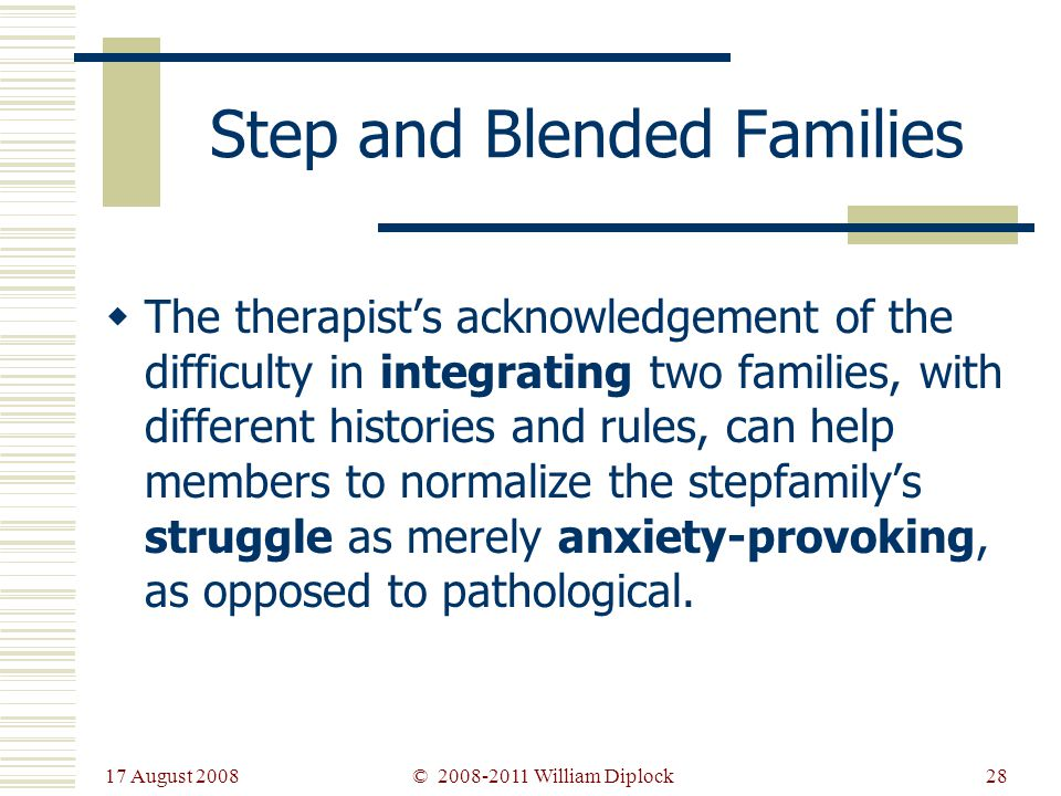 17 August 2008 28 Step and Blended Families The therapists acknowledgement of the difficulty in integrating two families, with different histories and rules, can help members to normalize the stepfamilys struggle as merely anxiety-provoking, as opposed to pathological.