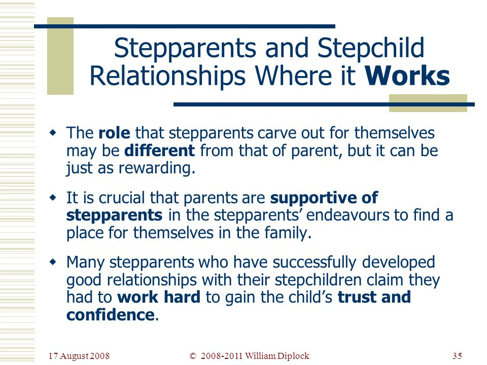 17 August 2008 35 Stepparents and Stepchild Relationships Where it Works The role that stepparents carve out for themselves may be different from that of parent, but it can be just as rewarding.