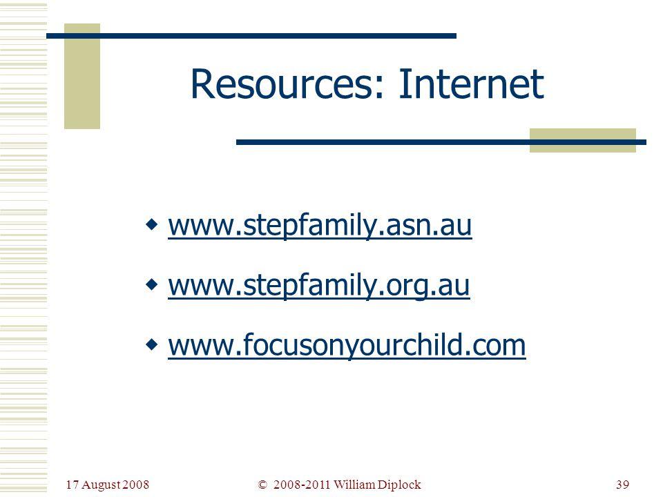 17 August 2008 39 Resources: Internet www.stepfamily.asn.au www.stepfamily.org.au www.focusonyourchild.com © 2008-2011 William Diplock