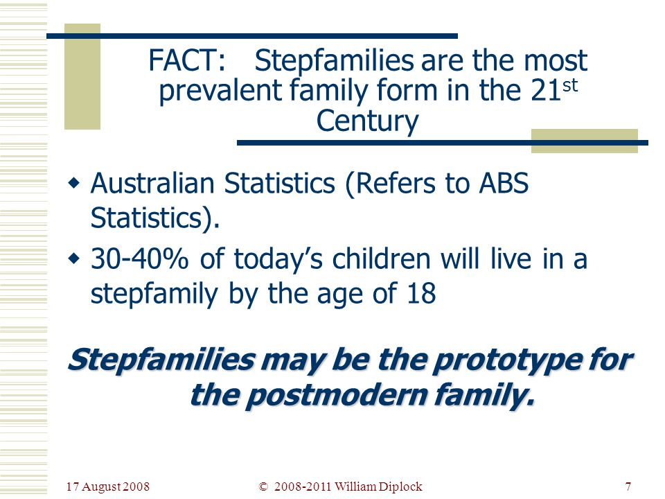 17 August 2008 7 FACT: Stepfamilies are the most prevalent family form in the 21 st Century Australian Statistics (Refers to ABS Statistics).