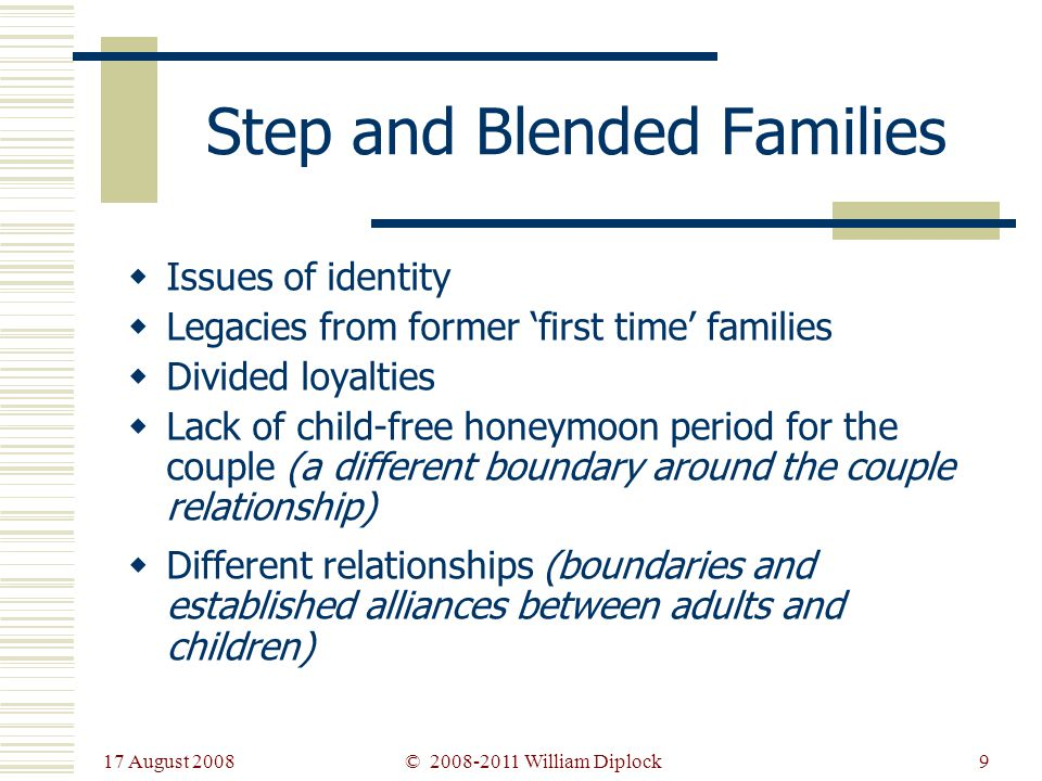 17 August 2008 9 Step and Blended Families Issues of identity Legacies from former first time families Divided loyalties Lack of child-free honeymoon period for the couple (a different boundary around the couple relationship) Different relationships (boundaries and established alliances between adults and children) © 2008-2011 William Diplock