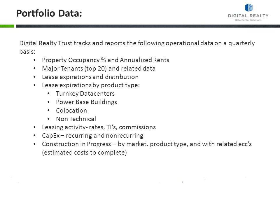 Portfolio Data: Digital Realty Trust tracks and reports the following operational data on a quarterly basis: Property Occupancy % and Annualized Rents Major Tenants (top 20) and related data Lease expirations and distribution Lease expirations by product type: Turnkey Datacenters Power Base Buildings Colocation Non Technical Leasing activity- rates, TIs, commissions CapEx – recurring and nonrecurring Construction in Progress – by market, product type, and with related eccs (estimated costs to complete)