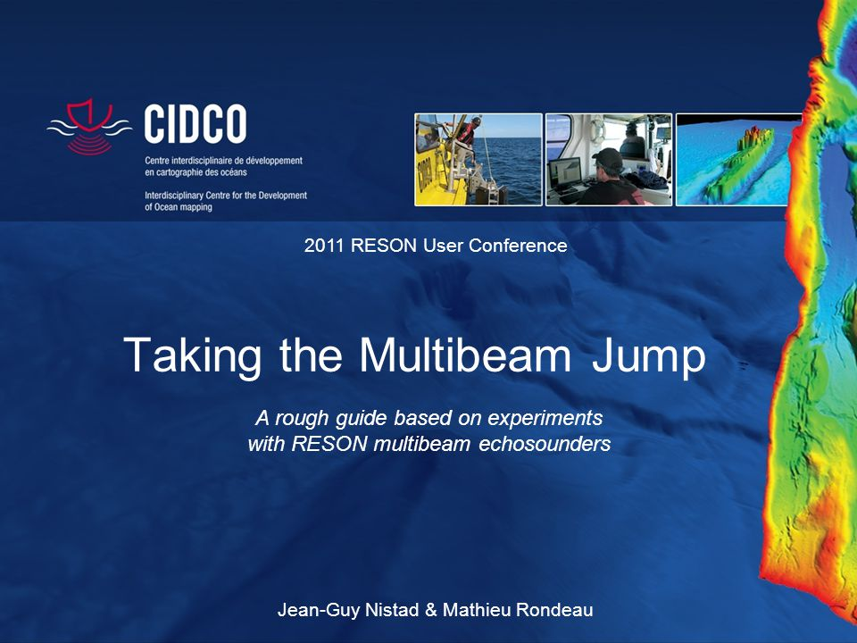 Taking the Multibeam Jump A rough guide based on experiments with RESON multibeam echosounders 2011 RESON User Conference Jean-Guy Nistad & Mathieu Ro