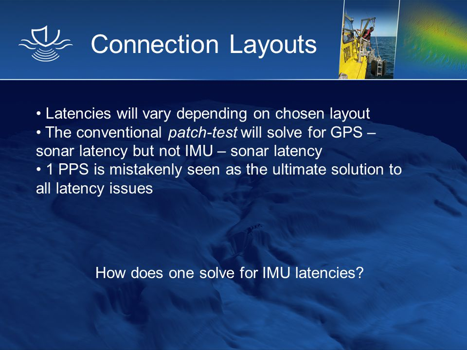 Connection Layouts Latencies will vary depending on chosen layout The conventional patch-test will solve for GPS – sonar latency but not IMU – sonar l