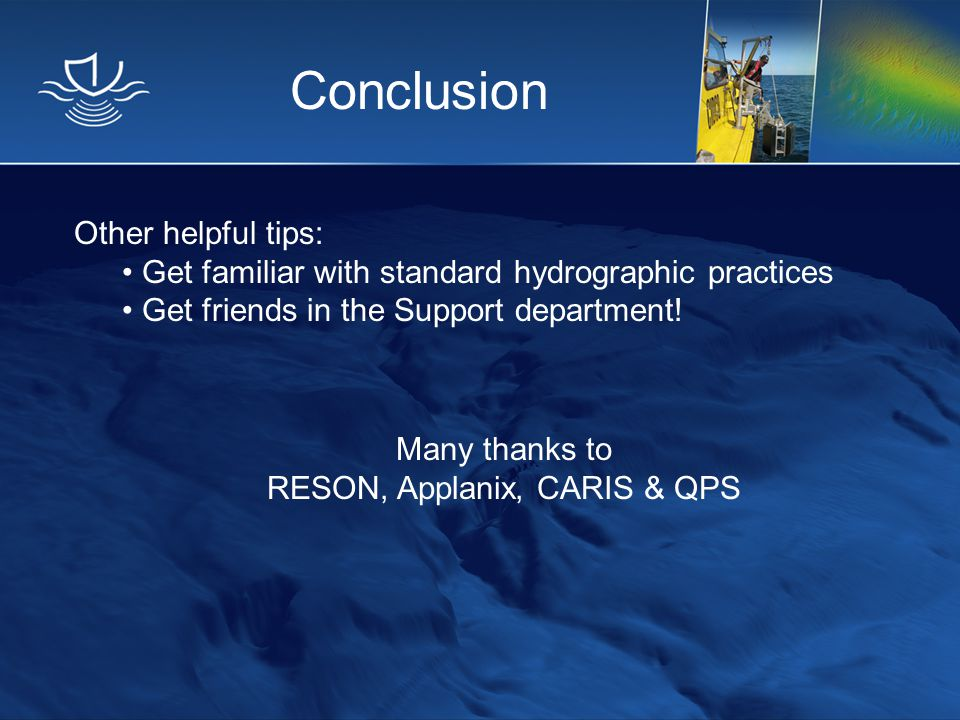 Conclusion Other helpful tips: Get familiar with standard hydrographic practices Get friends in the Support department! Many thanks to RESON, Applanix