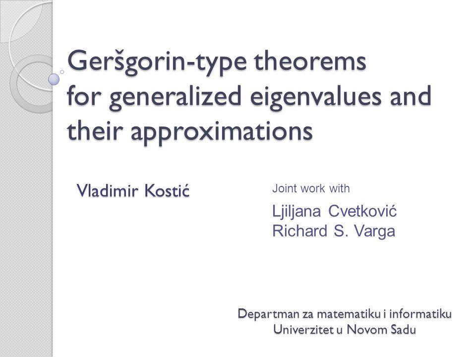 Geršgorin-type theorems for generalized eigenvalues and their approximations Departman za matematiku i informatiku Univerzitet u Novom Sadu Vladimir K