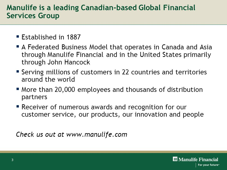 3 Manulife is a leading Canadian-based Global Financial Services Group Established in 1887 A Federated Business Model that operates in Canada and Asia