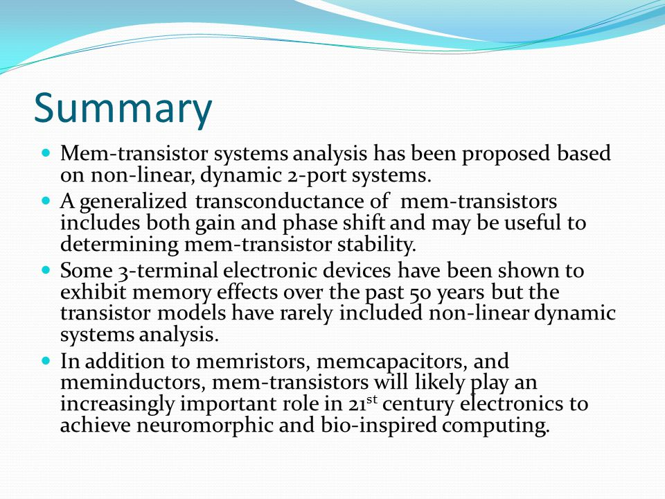 Summary Mem-transistor systems analysis has been proposed based on non-linear, dynamic 2-port systems. A generalized transconductance of mem-transisto