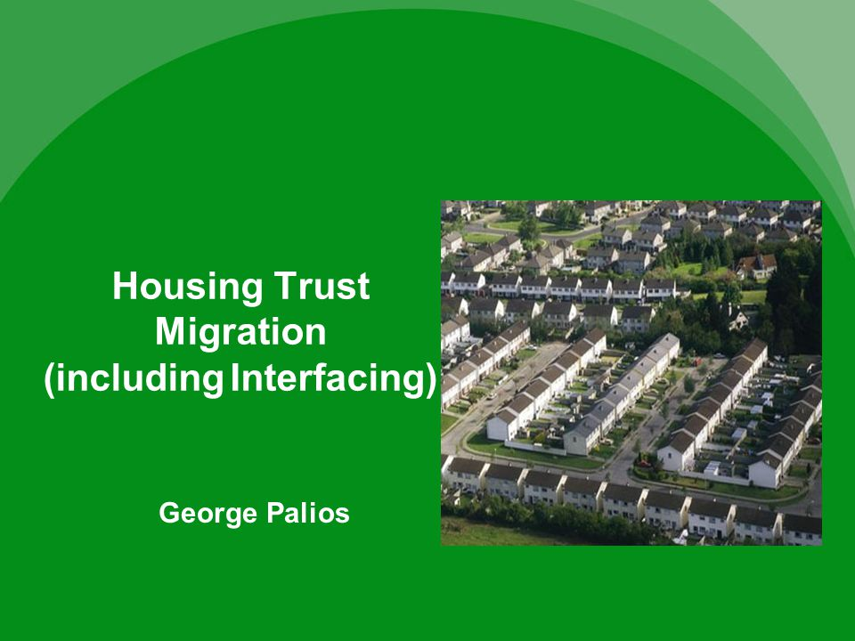 Housing Trust Migration (including Interfacing) George Palios