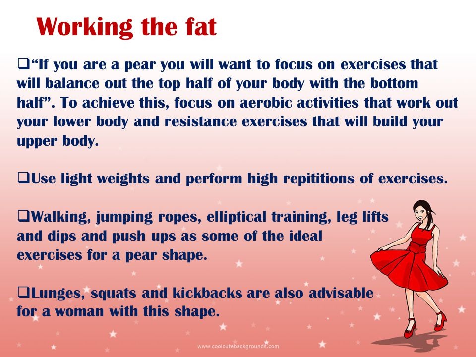 Working the fat If you are a pear you will want to focus on exercises that will balance out the top half of your body with the bottom half.