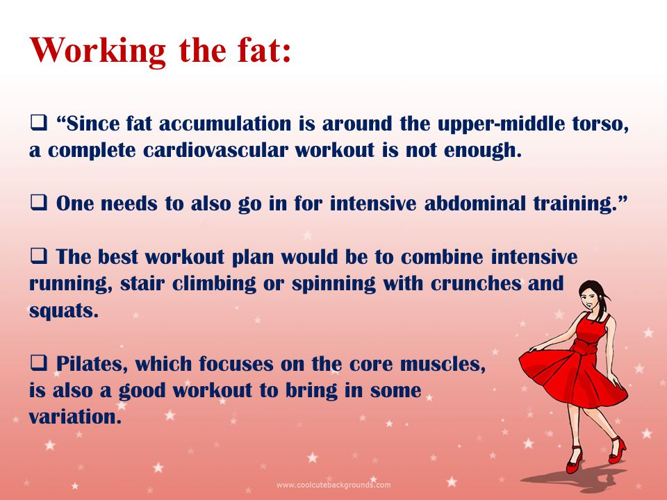 Working the fat: Since fat accumulation is around the upper-middle torso, a complete cardiovascular workout is not enough.