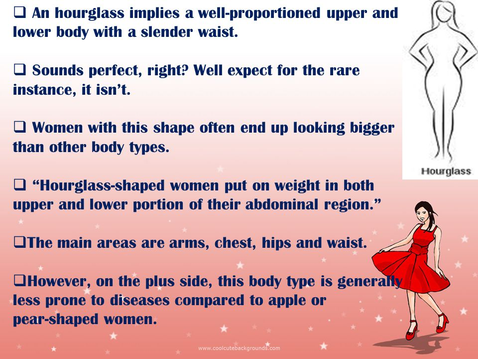 An hourglass implies a well-proportioned upper and lower body with a slender waist.