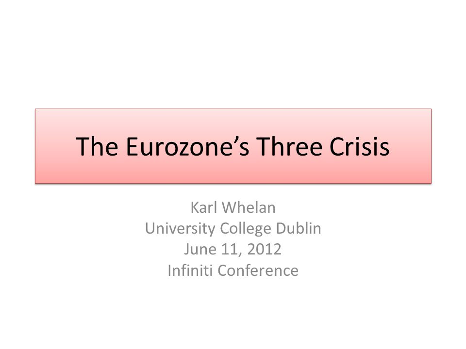 The Eurozones Three Crisis Karl Whelan University College Dublin June 11, 2012 Infiniti Conference