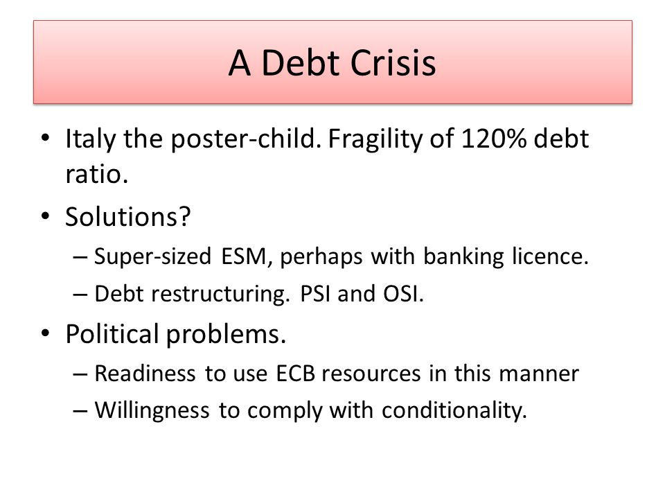 A Debt Crisis Italy the poster-child. Fragility of 120% debt ratio.