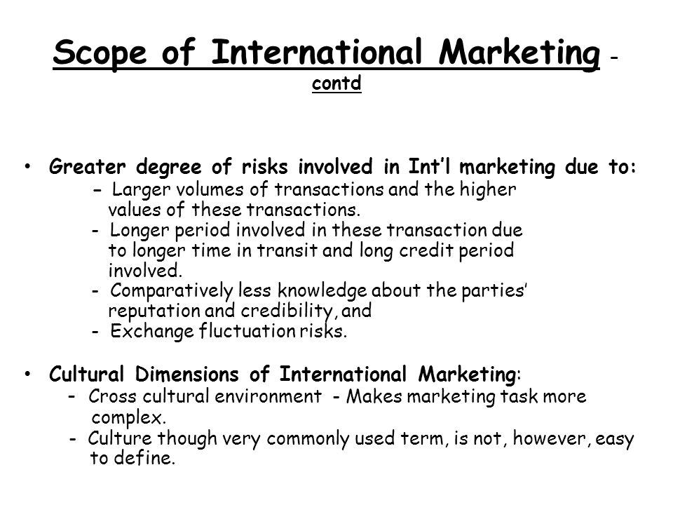 Scope of International Marketing - contd Greater degree of risks involved in Intl marketing due to: - Larger volumes of transactions and the higher values of these transactions.