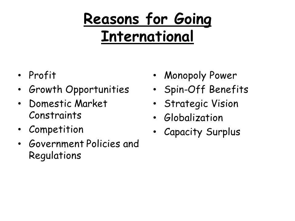 Reasons for Going International Profit Growth Opportunities Domestic Market Constraints Competition Government Policies and Regulations Monopoly Power Spin-Off Benefits Strategic Vision Globalization Capacity Surplus