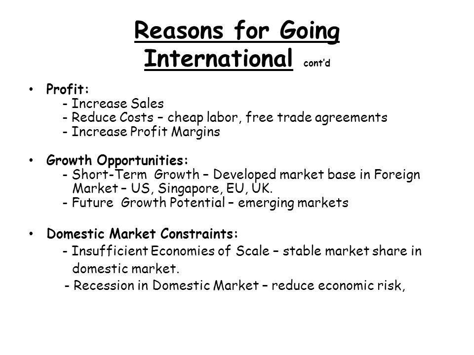 Reasons for Going International contd Profit: - Increase Sales - Reduce Costs – cheap labor, free trade agreements - Increase Profit Margins Growth Opportunities: - Short-Term Growth – Developed market base in Foreign Market – US, Singapore, EU, UK.