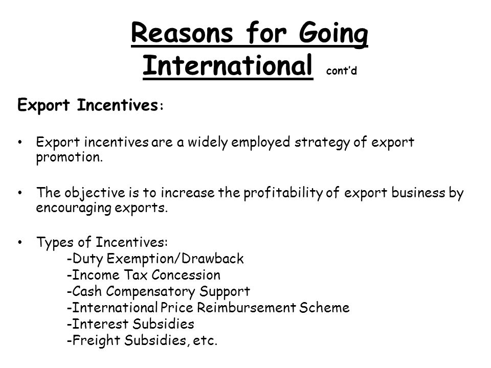 Reasons for Going International contd Export Incentives : Export incentives are a widely employed strategy of export promotion.