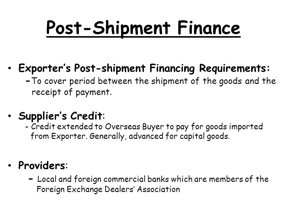 Post-Shipment Finance Exporters Post-shipment Financing Requirements: - To cover period between the shipment of the goods and the receipt of payment.