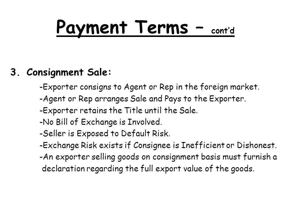 Payment Terms – contd 3.Consignment Sale: -Exporter consigns to Agent or Rep in the foreign market.