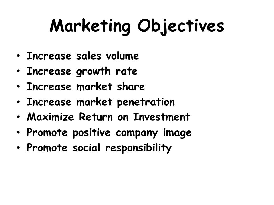 Marketing Objectives Increase sales volume Increase growth rate Increase market share Increase market penetration Maximize Return on Investment Promote positive company image Promote social responsibility