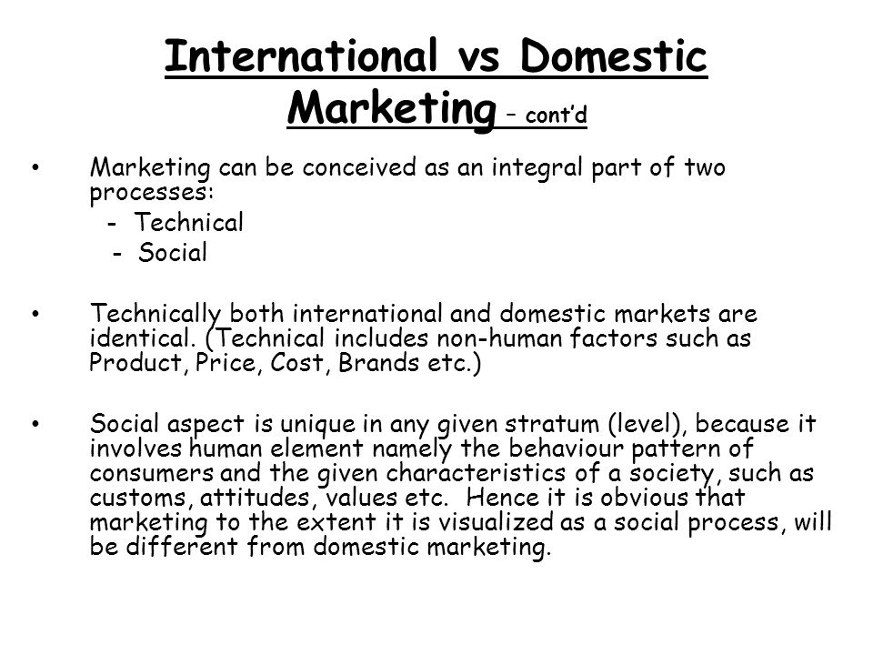 International vs Domestic Marketing – contd Marketing can be conceived as an integral part of two processes: - Technical - Social Technically both international and domestic markets are identical.