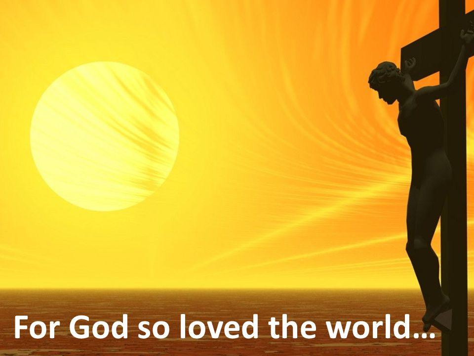 For God so loved the world…