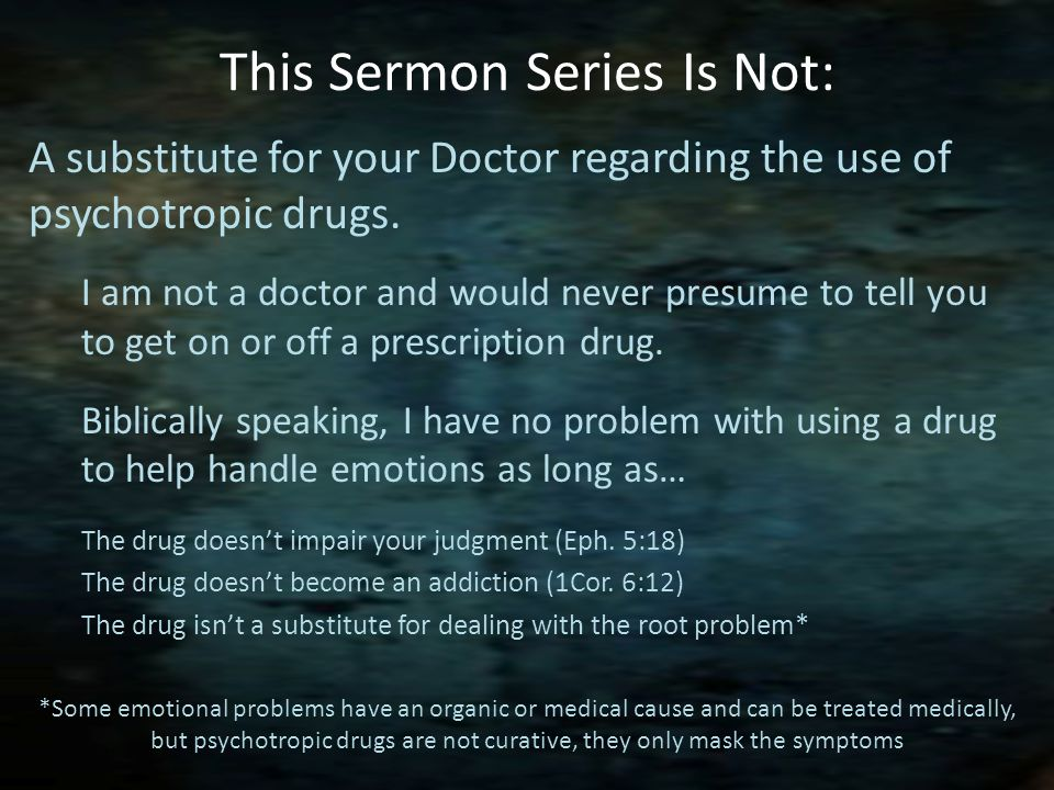 This Sermon Series Is Not: A substitute for your Doctor regarding the use of psychotropic drugs.