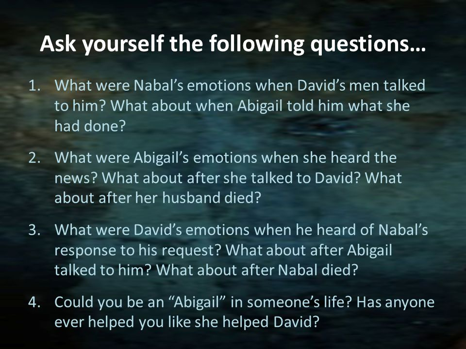 Ask yourself the following questions… 1.What were Nabals emotions when Davids men talked to him.
