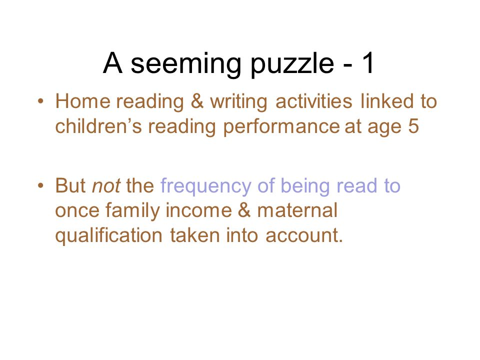A seeming puzzle - 1 Home reading & writing activities linked to childrens reading performance at age 5 But not the frequency of being read to once family income & maternal qualification taken into account.