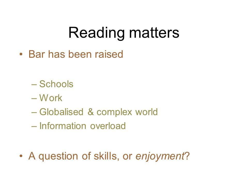 Reading matters Bar has been raised –Schools –Work –Globalised & complex world –Information overload A question of skills, or enjoyment