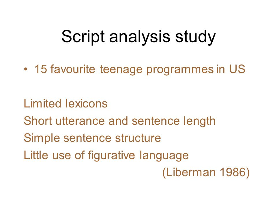 Script analysis study 15 favourite teenage programmes in US Limited lexicons Short utterance and sentence length Simple sentence structure Little use of figurative language (Liberman 1986)