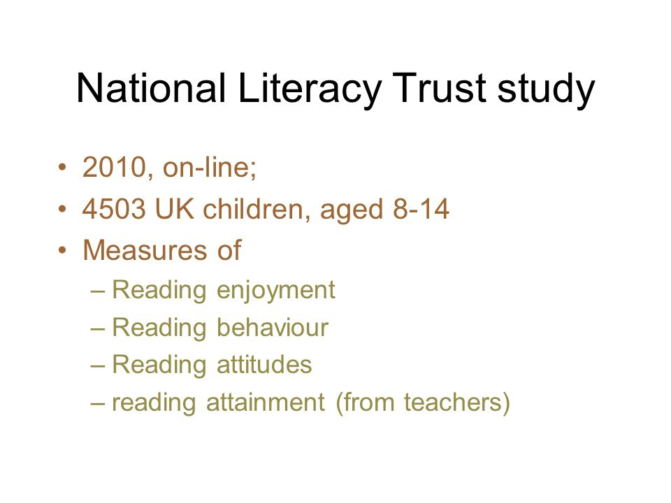 National Literacy Trust study 2010, on-line; 4503 UK children, aged 8-14 Measures of –Reading enjoyment –Reading behaviour –Reading attitudes –reading attainment (from teachers)