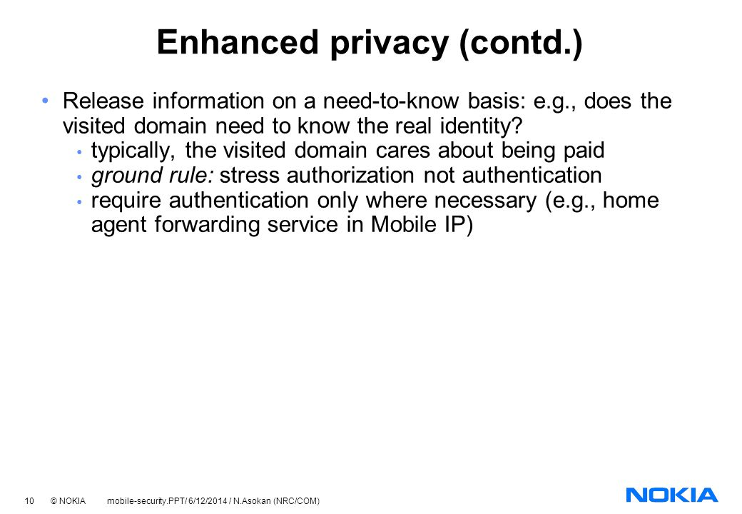 10 © NOKIA mobile-security.PPT/ 6/12/2014 / N.Asokan (NRC/COM) Enhanced privacy (contd.) Release information on a need-to-know basis: e.g., does the visited domain need to know the real identity.