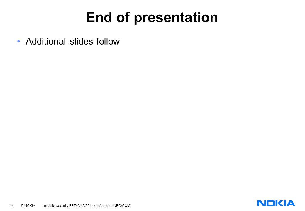 14 © NOKIA mobile-security.PPT/ 6/12/2014 / N.Asokan (NRC/COM) End of presentation Additional slides follow