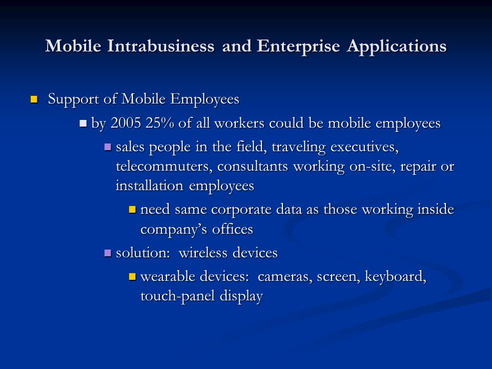 Mobile Intrabusiness and Enterprise Applications Support of Mobile Employees Support of Mobile Employees by 2005 25% of all workers could be mobile em