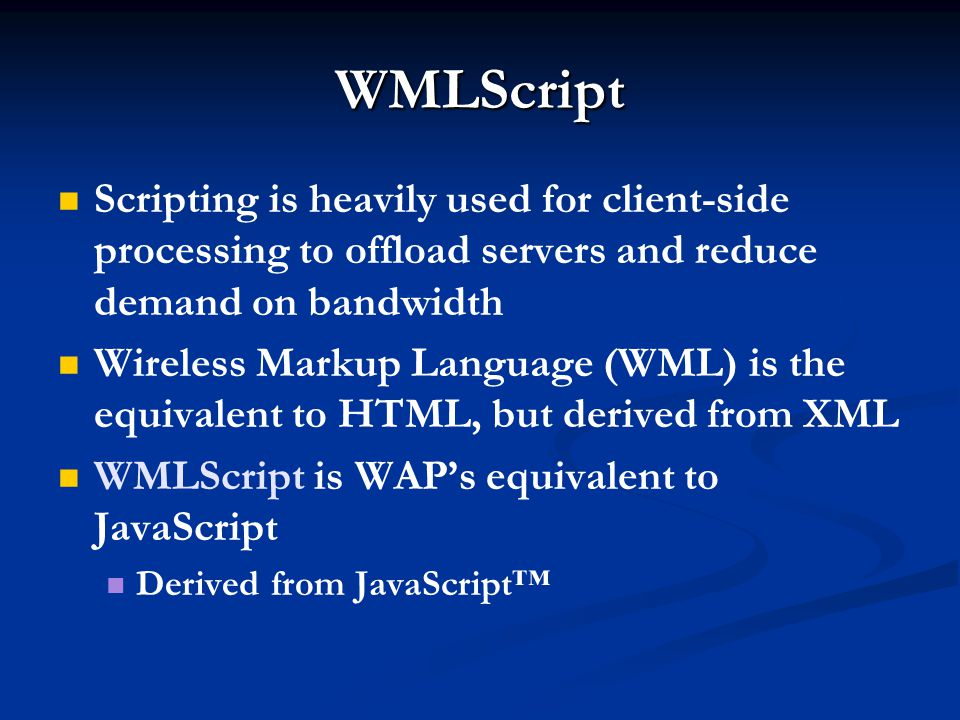 WMLScript Scripting is heavily used for client-side processing to offload servers and reduce demand on bandwidth Wireless Markup Language (WML) is the