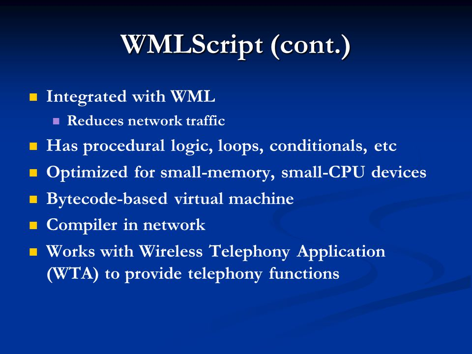 WMLScript (cont.) Integrated with WML Reduces network traffic Has procedural logic, loops, conditionals, etc Optimized for small-memory, small-CPU dev