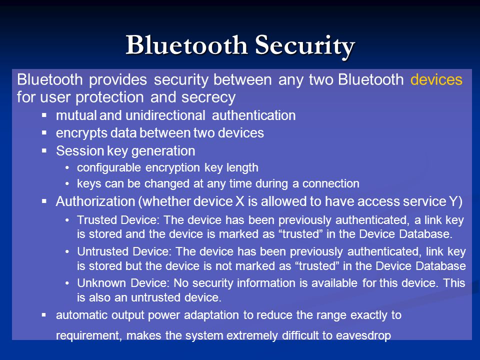 Bluetooth Security Bluetooth provides security between any two Bluetooth devices for user protection and secrecy mutual and unidirectional authenticat