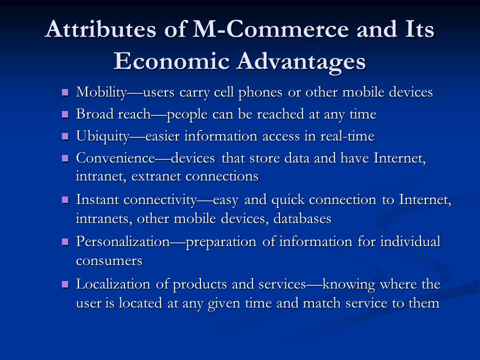 Attributes of M-Commerce and Its Economic Advantages Mobilityusers carry cell phones or other mobile devices Mobilityusers carry cell phones or other