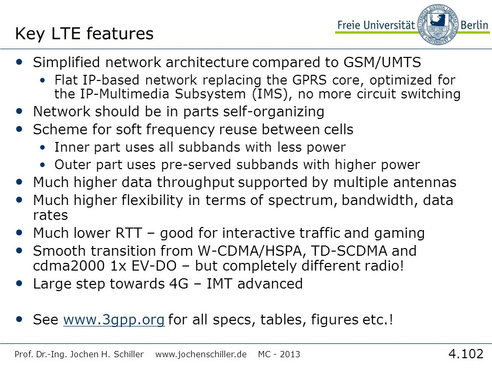4.102 Key LTE features Simplified network architecture compared to GSM/UMTS Flat IP-based network replacing the GPRS core, optimized for the IP-Multimedia Subsystem (IMS), no more circuit switching Network should be in parts self-organizing Scheme for soft frequency reuse between cells Inner part uses all subbands with less power Outer part uses pre-served subbands with higher power Much higher data throughput supported by multiple antennas Much higher flexibility in terms of spectrum, bandwidth, data rates Much lower RTT – good for interactive traffic and gaming Smooth transition from W-CDMA/HSPA, TD-SCDMA and cdma2000 1x EV-DO – but completely different radio.