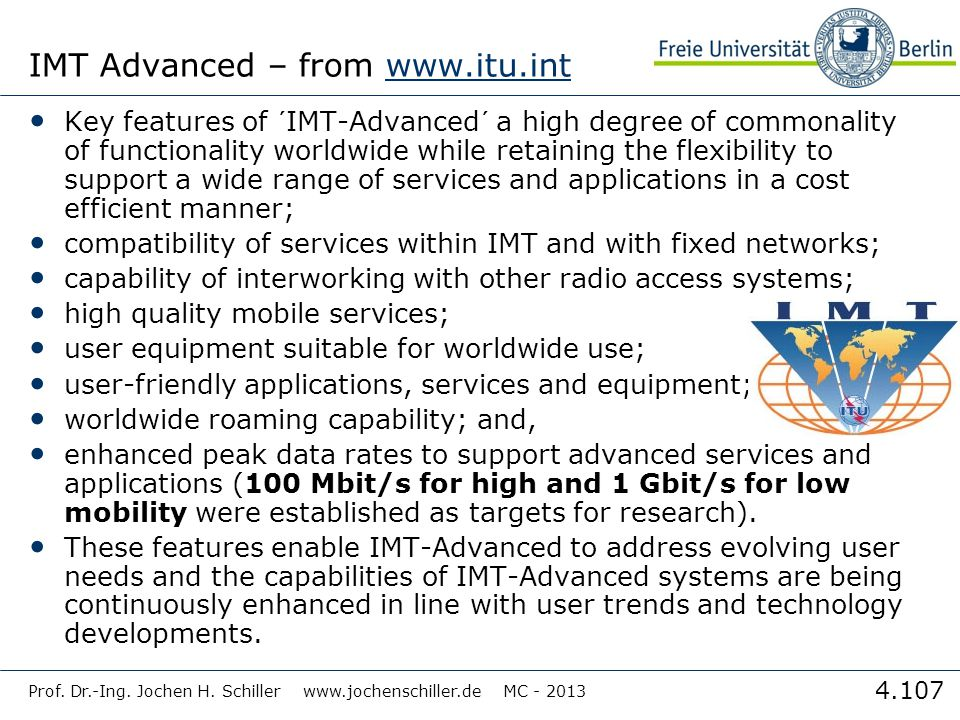 4.107 IMT Advanced – from www.itu.intwww.itu.int Key features of ´IMT-Advanced´ a high degree of commonality of functionality worldwide while retaining the flexibility to support a wide range of services and applications in a cost efficient manner; compatibility of services within IMT and with fixed networks; capability of interworking with other radio access systems; high quality mobile services; user equipment suitable for worldwide use; user-friendly applications, services and equipment; worldwide roaming capability; and, enhanced peak data rates to support advanced services and applications (100 Mbit/s for high and 1 Gbit/s for low mobility were established as targets for research).