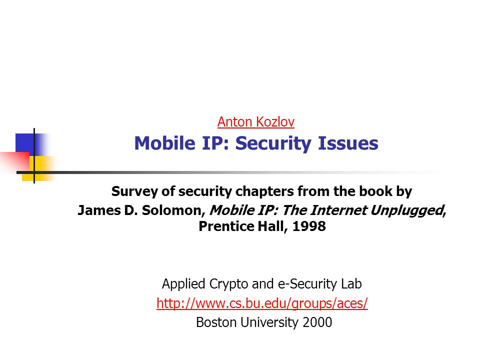 Applied Crypto and e-Security Lab Boston University 200012 Conclusion:Host Specific Routes is an Unworkable Solution to Node Mobility in the Internet Minimally, host-specific routes must be propagated to all nodes along the path between a mobile nodes home link and its foreign link Some (in the worst case all) of these routes must be updated every time the node moves from one link to another We expect millions of nodes to be operating